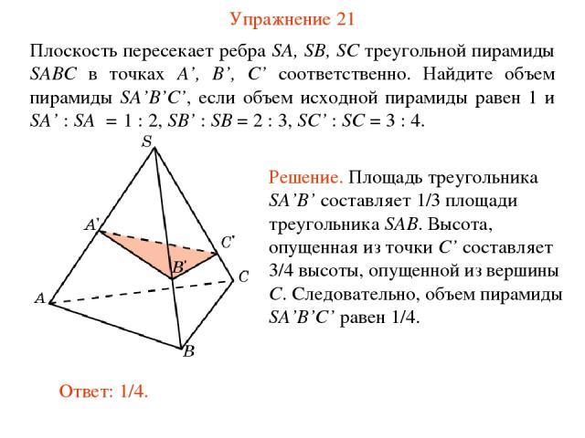 Упражнение 21 Плоскость пересекает ребра SA, SB, SC треугольной пирамиды SABC в точках A', B', C' соответственно. Найдите объем пирамиды SA'B'C', если объем исходной пирамиды равен 1 и SA' : SA = 1 : 2, SB' : SB = 2 : 3, SC' : SC = 3 : 4.