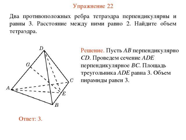 Упражнение 22 Два противоположных ребра тетраэдра перпендикулярны и равны 3. Расстояние между ними равно 2. Найдите объем тетраэдра.