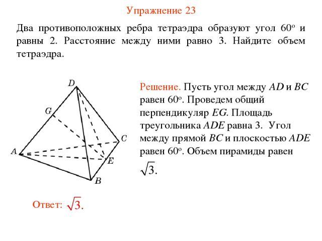 Упражнение 23 Два противоположных ребра тетраэдра образуют угол 60о и равны 2. Расстояние между ними равно 3. Найдите объем тетраэдра.