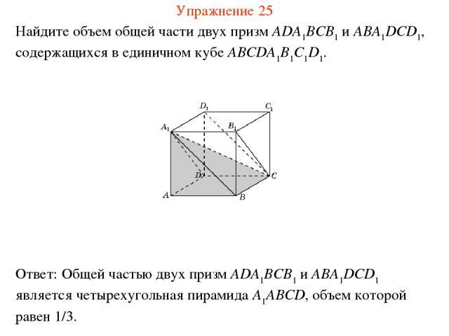 Найдите объем общей части двух призм ADA1BCB1 и ABA1DCD1, содержащихся в единичном кубе ABCDA1B1C1D1. Упражнение 25