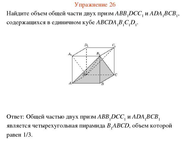 Найдите объем общей части двух призм ABB1DCC1 и ADA1BCB1, содержащихся в единичном кубе ABCDA1B1C1D1. Упражнение 26