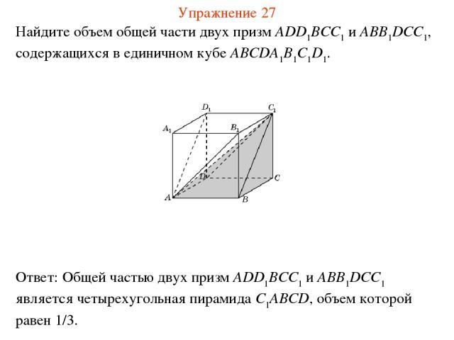 Найдите объем общей части двух призм ADD1BCC1 и ABB1DCC1, содержащихся в единичном кубе ABCDA1B1C1D1. Упражнение 27
