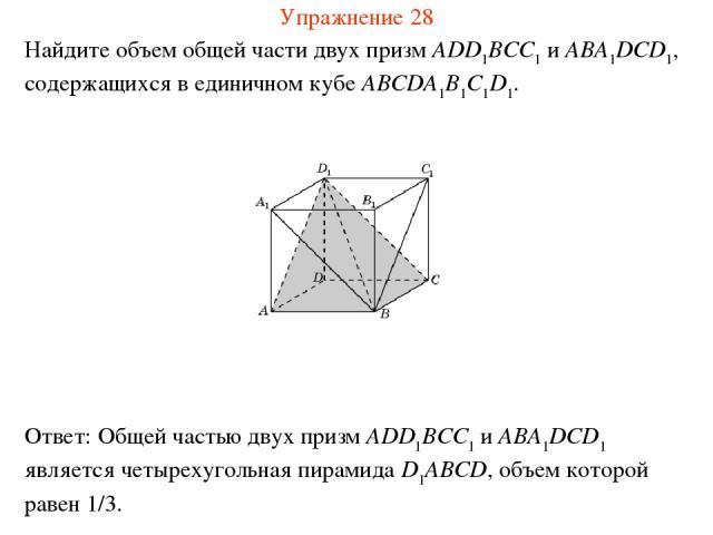 Найдите объем общей части двух призм ADD1BCC1 и ABA1DCD1, содержащихся в единичном кубе ABCDA1B1C1D1. Упражнение 28