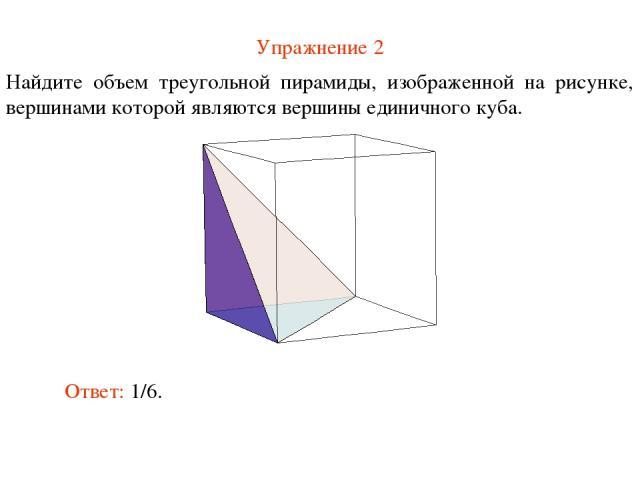 Упражнение 2 Найдите объем треугольной пирамиды, изображенной на рисунке, вершинами которой являются вершины единичного куба. Ответ: 1/6.