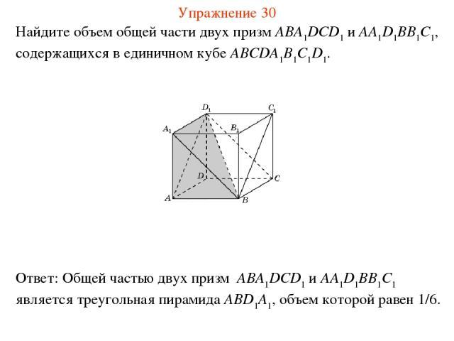 Найдите объем общей части двух призм ABA1DCD1 и AA1D1BB1C1, содержащихся в единичном кубе ABCDA1B1C1D1. Упражнение 30