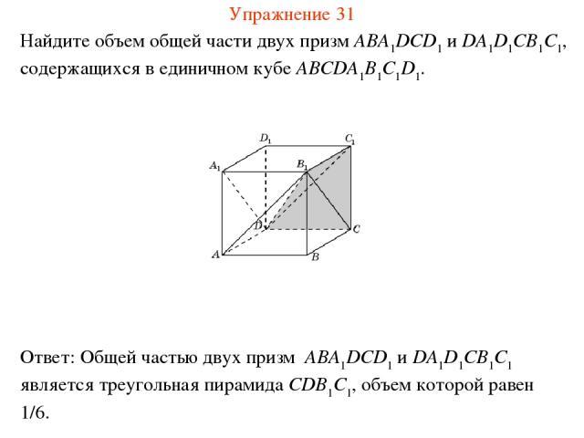 Найдите объем общей части двух призм ABA1DCD1 и DA1D1CB1C1, содержащихся в единичном кубе ABCDA1B1C1D1. Упражнение 31