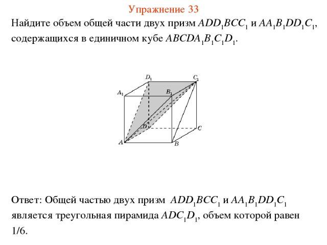 Найдите объем общей части двух призм ADD1BCC1 и AA1B1DD1C1, содержащихся в единичном кубе ABCDA1B1C1D1. Упражнение 33