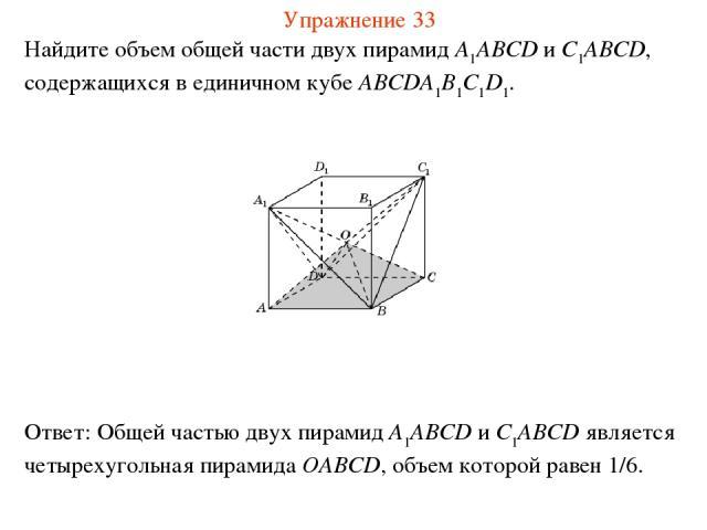 Найдите объем общей части двух пирамид A1ABCD и C1ABCD, содержащихся в единичном кубе ABCDA1B1C1D1. Упражнение 33