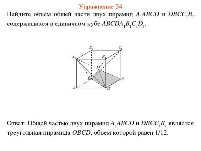 Найдите объем общей части двух пирамид A1ABCD и DBCC1B1, содержащихся в единичном кубе ABCDA1B1C1D1. Упражнение 34