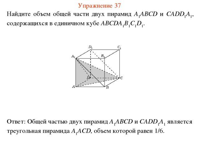 Найдите объем общей части двух пирамид A1ABCD и CADD1A1, содержащихся в единичном кубе ABCDA1B1C1D1. Упражнение 37