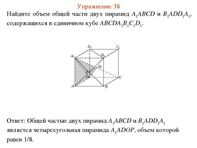 Найдите объем общей части двух пирамид A1ABCD и B1ADD1A1, содержащихся в единичном кубе ABCDA1B1C1D1. Упражнение 38