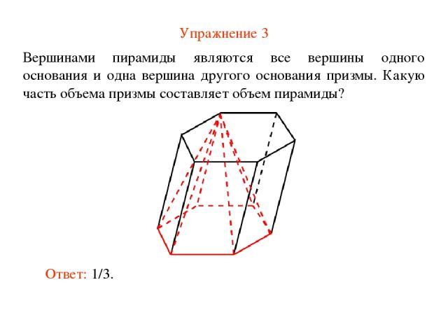 Упражнение 3 Вершинами пирамиды являются все вершины одного основания и одна вершина другого основания призмы. Какую часть объема призмы составляет объем пирамиды? Ответ: 1/3.