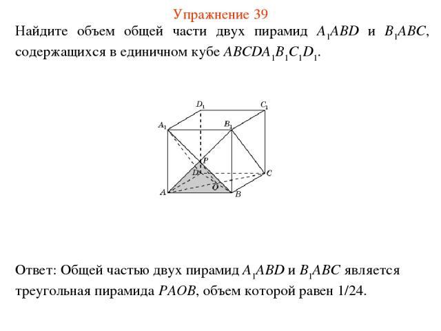 Найдите объем общей части двух пирамид A1ABD и B1ABC, содержащихся в единичном кубе ABCDA1B1C1D1. Упражнение 39