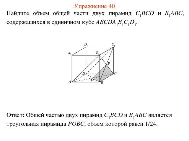 Найдите объем общей части двух пирамид C1BCD и B1ABC, содержащихся в единичном кубе ABCDA1B1C1D1. Упражнение 40