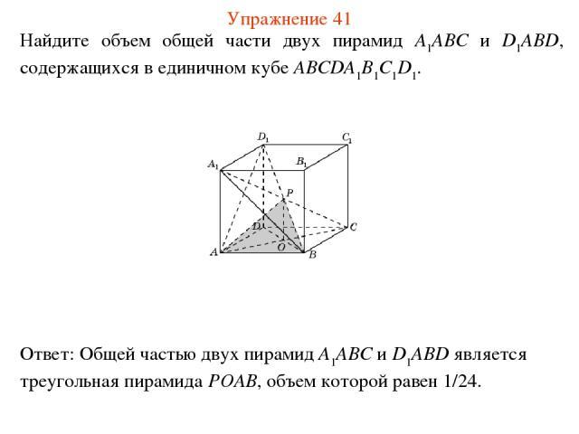 Найдите объем общей части двух пирамид A1ABC и D1ABD, содержащихся в единичном кубе ABCDA1B1C1D1. Упражнение 41