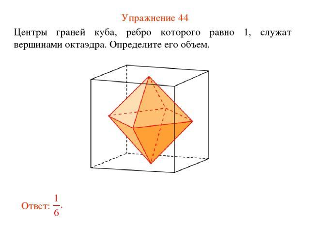 Упражнение 44 Центры граней куба, ребро которого равно 1, служат вершинами октаэдра. Определите его объем.