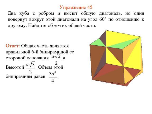 Упражнение 45 Два куба с ребром a имеют общую диагональ, но один повернут вокруг этой диагонали на угол 60° по отношению к другому. Найдите объем их общей части.