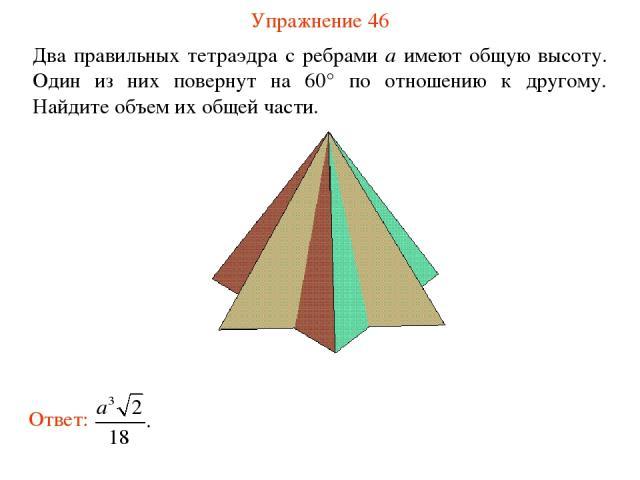 Упражнение 46 Два правильных тетраэдра с ребрами a имеют общую высоту. Один из них повернут на 60° по отношению к другому. Найдите объем их общей части.