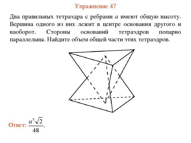 Упражнение 47 Два правильных тетраэдра с ребрами a имеют общую высоту. Вершина одного из них лежит в центре основания другого и наоборот. Стороны оснований тетраэдров попарно параллельны. Найдите объем общей части этих тетраэдров.