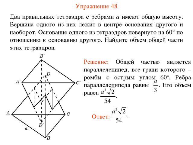 Упражнение 48 Два правильных тетраэдра с ребрами a имеют общую высоту. Вершина одного из них лежит в центре основания другого и наоборот. Основание одного из тетраэдров повернуто на 60° по отношению к основанию другого. Найдите объем общей части эти…