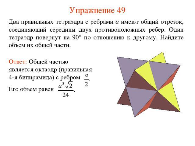 Упражнение 49 Два правильных тетраэдра с ребрами a имеют общий отрезок, соединяющий середины двух противоположных ребер. Один тетраэдр повернут на 90° по отношению к другому. Найдите объем их общей части.