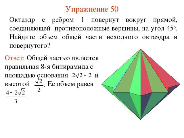 Упражнение 50 Октаэдр с ребром 1 повернут вокруг прямой, соединяющей противоположные вершины, на угол 45о. Найдите объем общей части исходного октаэдра и повернутого?