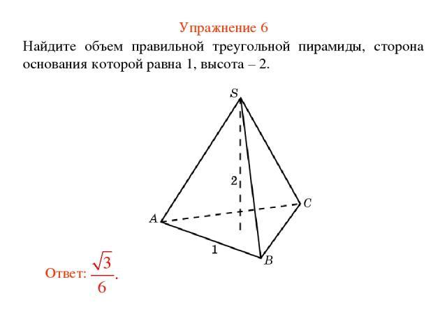 Упражнение 6 Найдите объем правильной треугольной пирамиды, сторона основания которой равна 1, высота – 2.