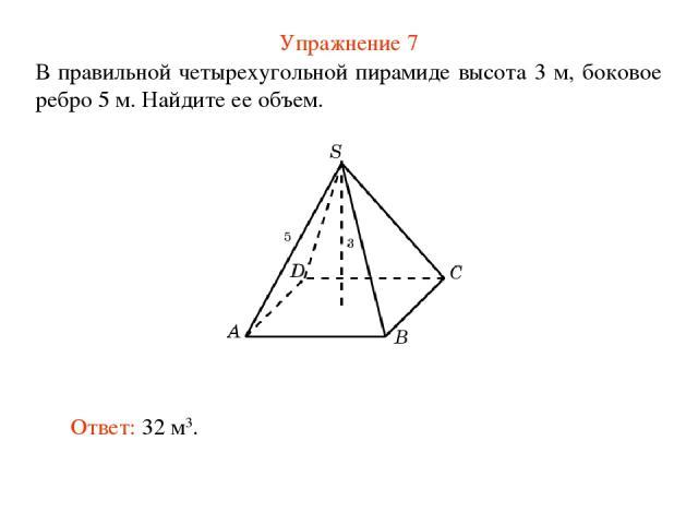 Упражнение 7 В правильной четырехугольной пирамиде высота 3 м, боковое ребро 5 м. Найдите ее объем. Ответ: 32 м3.