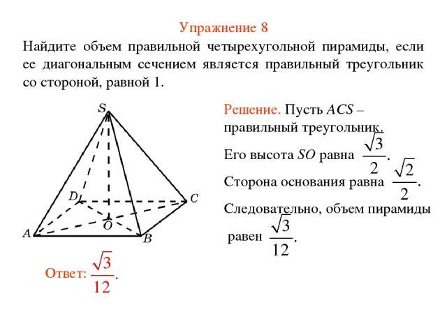 Упражнение 8 Найдите объем правильной четырехугольной пирамиды, если ее диагональным сечением является правильный треугольник со стороной, равной 1.