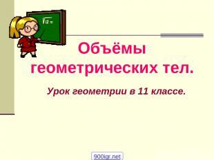 Объёмы геометрических тел. Урок геометрии в 11 классе. 900igr.net