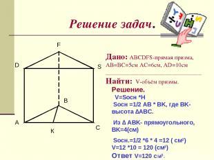 Решение задач. A B C D F S Дано: ABCDFS-прямая призма, AB=BC=5см AC=6см, AD=10cм