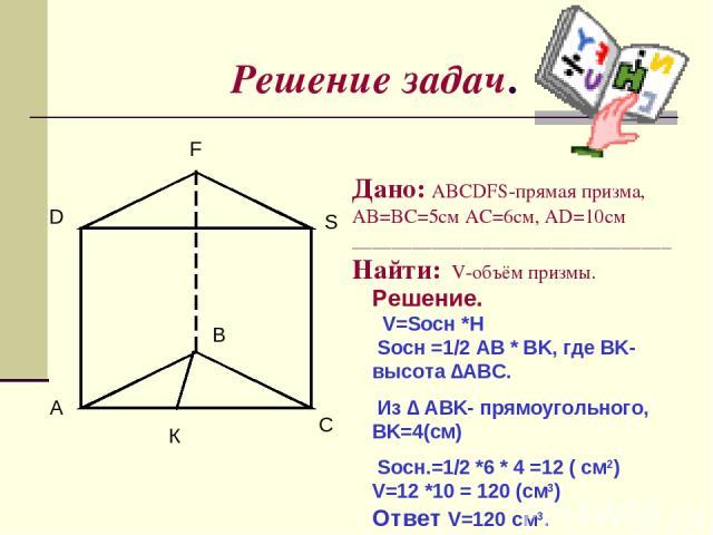 Решение задач. A B C D F S Дано: ABCDFS-прямая призма, AB=BC=5см AC=6см, AD=10cм ________________________________Найти: V-объём призмы. Решение. V=Sосн *H Sосн =1/2 AB * BK, где BK-высота ∆ABC. Из ∆ ABK- прямоугольного, BK=4(см) Sосн.=1/2 *6 * 4 =12…