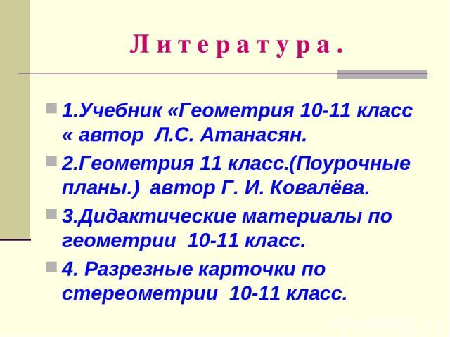 Л и т е р а т у р а . 1.Учебник «Геометрия 10-11 класс « автор Л.С. Атанасян. 2.Геометрия 11 класс.(Поурочные планы.) автор Г. И. Ковалёва. 3.Дидактические материалы по геометрии 10-11 класс. 4. Разрезные карточки по стереометрии 10-11 класс.