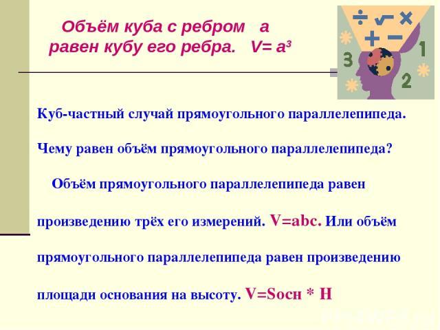 Куб-частный случай прямоугольного параллелепипеда. Чему равен объём прямоугольного параллелепипеда? Объём прямоугольного параллелепипеда равен произведению трёх его измерений. V=abc. Или объём прямоугольного параллелепипеда равен произведению площад…