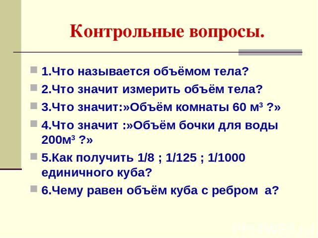 Контрольные вопросы. 1.Что называется объёмом тела? 2.Что значит измерить объём тела? 3.Что значит:»Объём комнаты 60 м3 ?» 4.Что значит :»Объём бочки для воды 200м3 ?» 5.Как получить 1/8 ; 1/125 ; 1/1000 единичного куба? 6.Чему равен объём куба с ре…