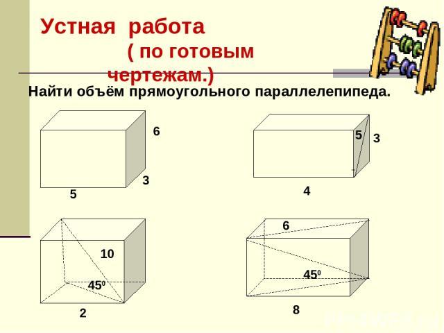 Устная работа ( по готовым чертежам.) Найти объём прямоугольного параллелепипеда. 450