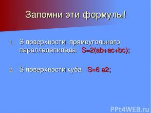 Запомни эти формулы! S поверхности прямоугольного параллелепипеда S=2(ab+ac+bc);