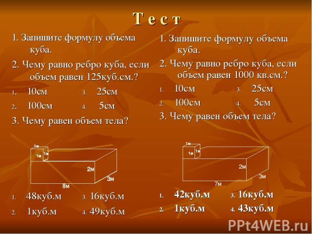 Т е с т 1. Запишите формулу объема куба. 2. Чему равно ребро куба, если объем равен 125куб.см.? 1. 10см 3. 25см 2. 100см 4. 5см 3. Чему равен объем тела? 1. 48куб.м 3. 16куб.м 2. 1куб.м 4. 49куб.м 1. Запишите формулу объема куба. 2. Чему равно ребро…