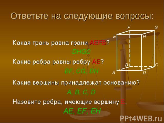 Ответьте на следующие вопросы: Назовите ребра, имеющие вершину E. Какая грань равна грани AEFB? DHGC Какие ребра равны ребру АЕ? BF, CG, DH Какие вершины принадлежат основанию? A, В, С, D AE, EF, EH E F G H C B A D