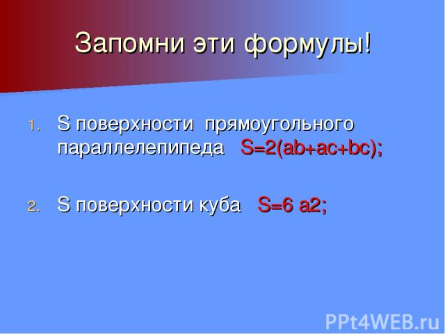 Запомни эти формулы! S поверхности прямоугольного параллелепипеда S=2(ab+ac+bc); S поверхности куба S=6 а2;