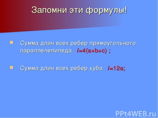 Запомни эти формулы! Сумма длин всех ребер прямоугольного параллелепипеда l=4(a+b+c) ; Сумма длин всех ребер куба l=12а;