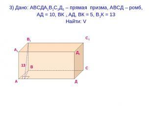 3) Дано: АВСДА1В1С1Д1 – прямая призма, АВСД – ромб, АД = 10, ВК ┴ АД, ВК = 5, В1