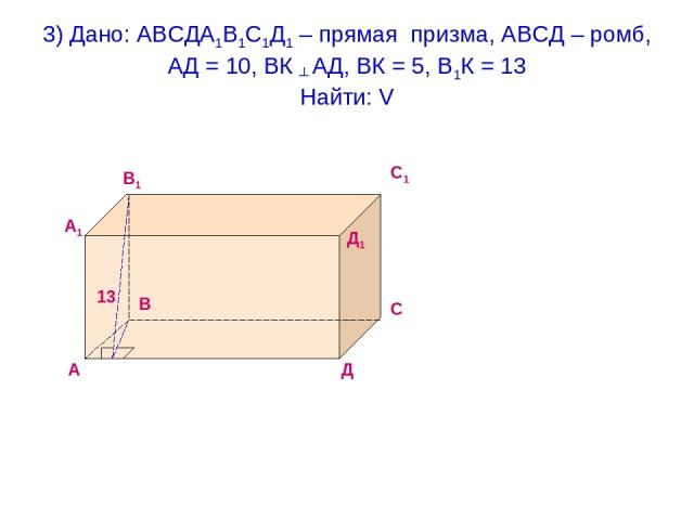 3) Дано: АВСДА1В1С1Д1 – прямая призма, АВСД – ромб, АД = 10, ВК ┴ АД, ВК = 5, В1К = 13 Найти: V 13 А В С Д А1 В1 С1 Д1