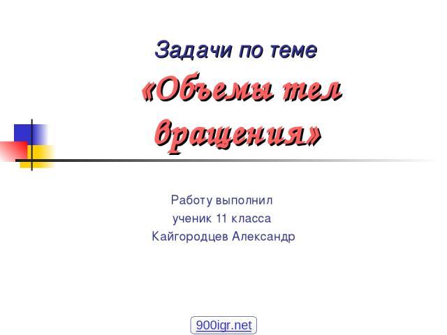 Задачи по теме «Объемы тел вращения» Работу выполнил ученик 11 класса Кайгородцев Александр 900igr.net