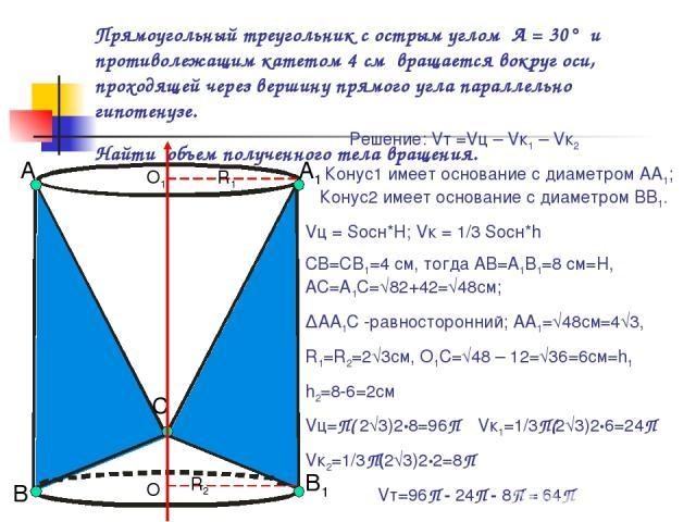 Прямоугольный треугольник с острым углом А = 30° и противолежащим катетом 4 см вращается вокруг оси, проходящей через вершину прямого угла параллельно гипотенузе. Найти объем полученного тела вращения. А В Решение: Vт =Vц – Vк1 – Vк2 Конус1 имеет ос…