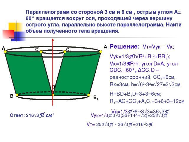 Параллелограмм со стороной 3 см и 6 см , острым углом А= 60° вращается вокруг оси, проходящей через вершину острого угла, параллельно высоте параллелограмма. Найти объем полученного тела вращения. А B C D С1 В1 А1 Решение: Vт=Vук – Vк; Vук=1/3П h(R2…