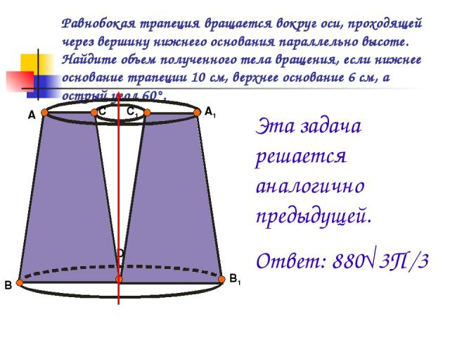 Равнобокая трапеция вращается вокруг оси, проходящей через вершину нижнего основания параллельно высоте. Найдите объем полученного тела вращения, если нижнее основание трапеции 10 см, верхнее основание 6 см, а острый угол 60°. А В С С1 А1 В1 D Эта з…