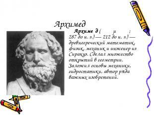 Архимед Архиме д (Ἀρχιμήδης; 287дон.э.)— 212дон.э.)— древнегреческий мат