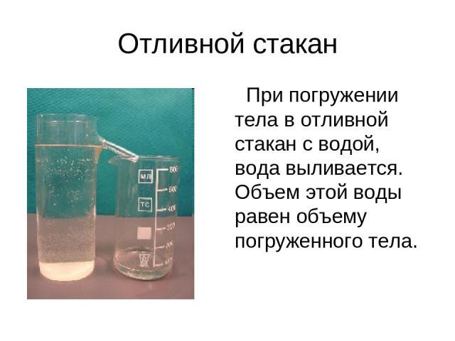 Отливной стакан При погружении тела в отливной стакан с водой, вода выливается. Объем этой воды равен объему погруженного тела.