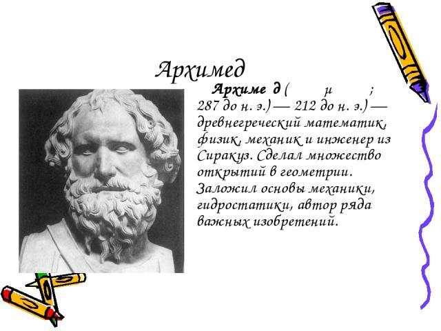 Архимед Архиме д (Ἀρχιμήδης; 287дон.э.)— 212дон.э.)— древнегреческий математик, физик, механик и инженер из Сиракуз. Сделал множество открытий в геометрии. Заложил основы механики, гидростатики, автор ряда важных изобретений.